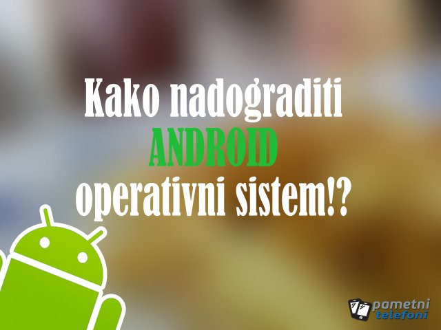Kako nadograditi Android operativni sistem na svom telefonu!?